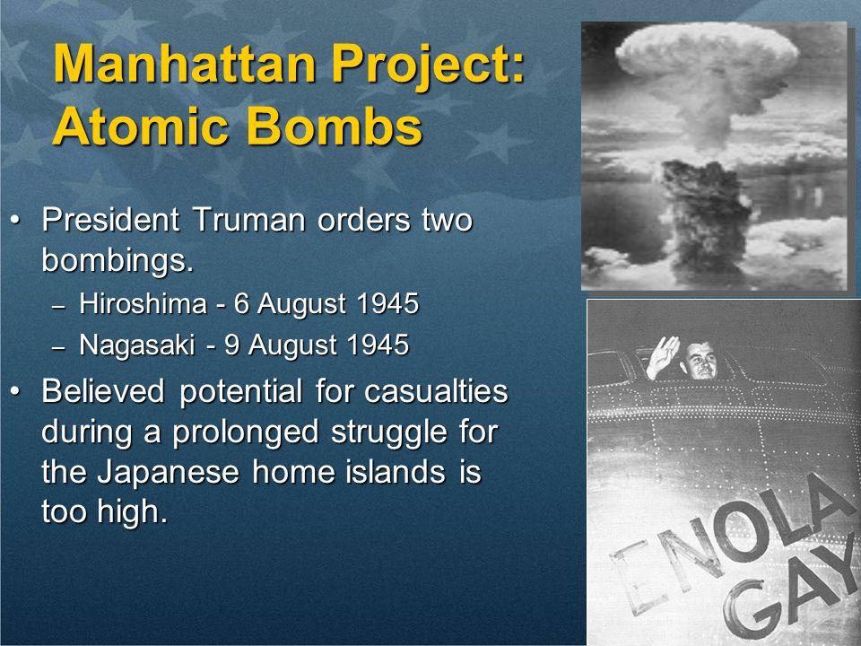 Manhattan Project: Atomic Bombs President Truman orders two bombings.President Truman orders two bombings. – Hiroshima - 6 August 1945 – Nagasaki - 9