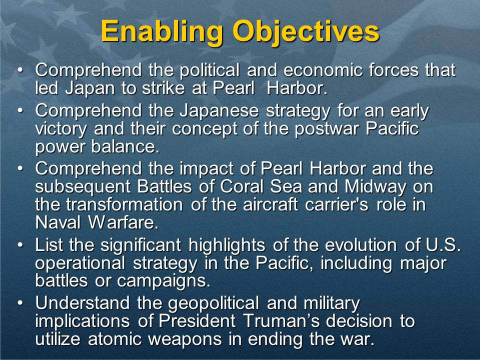 Enabling Objectives Comprehend the political and economic forces that led Japan to strike at Pearl Harbor.Comprehend the political and economic forces