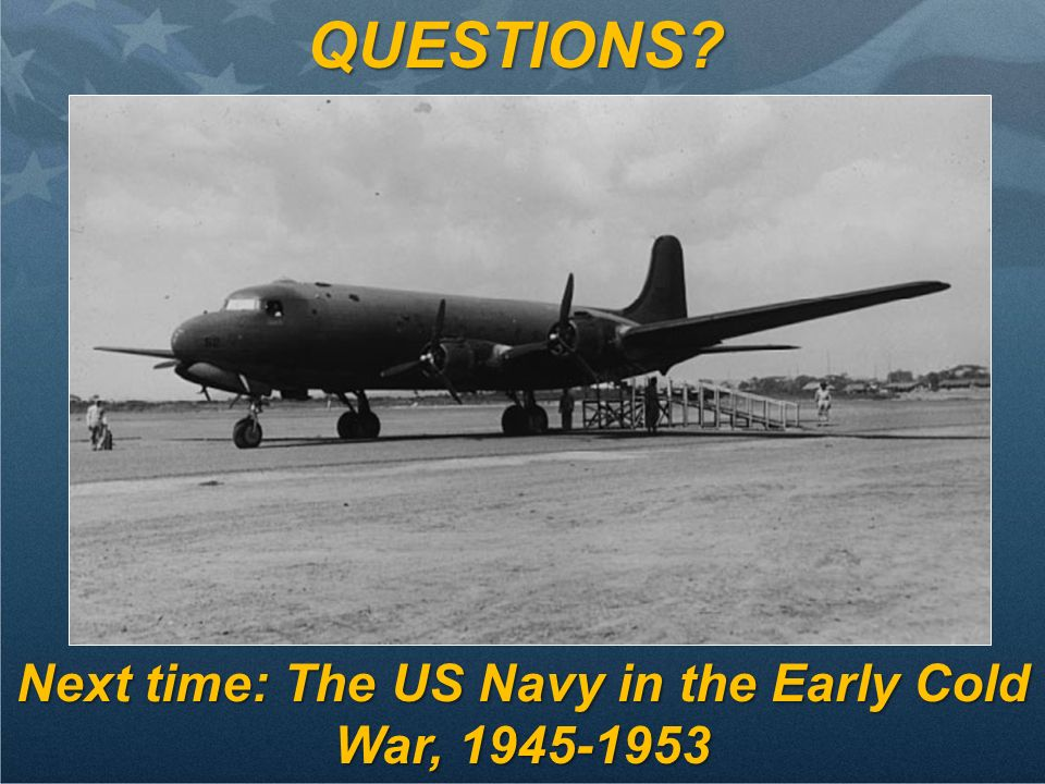 QUESTIONS? Next time: The US Navy in the Early Cold War, 1945-1953