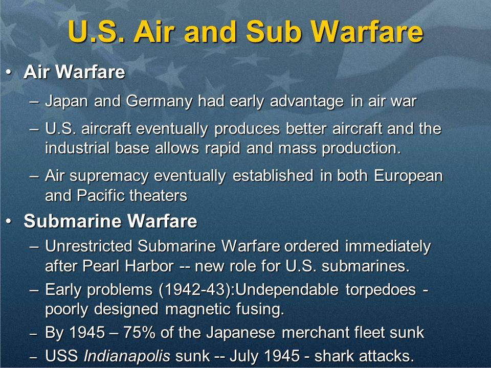 U.S. Air and Sub Warfare Air WarfareAir Warfare –Japan and Germany had early advantage in air war –U.S. aircraft eventually produces better aircraft a
