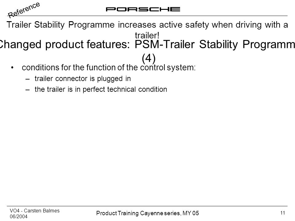 VO4 - Carsten Balmes 06/2004 Product Training Cayenne series, MY 05 11 Changed product features: PSM-Trailer Stability Programme (4) conditions for th