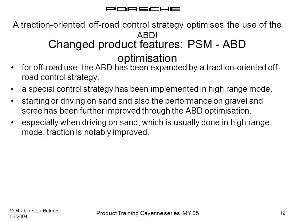 VO4 - Carsten Balmes 06/2004 Product Training Cayenne series, MY 05 12 Changed product features: PSM - ABD optimisation for off-road use, the ABD has
