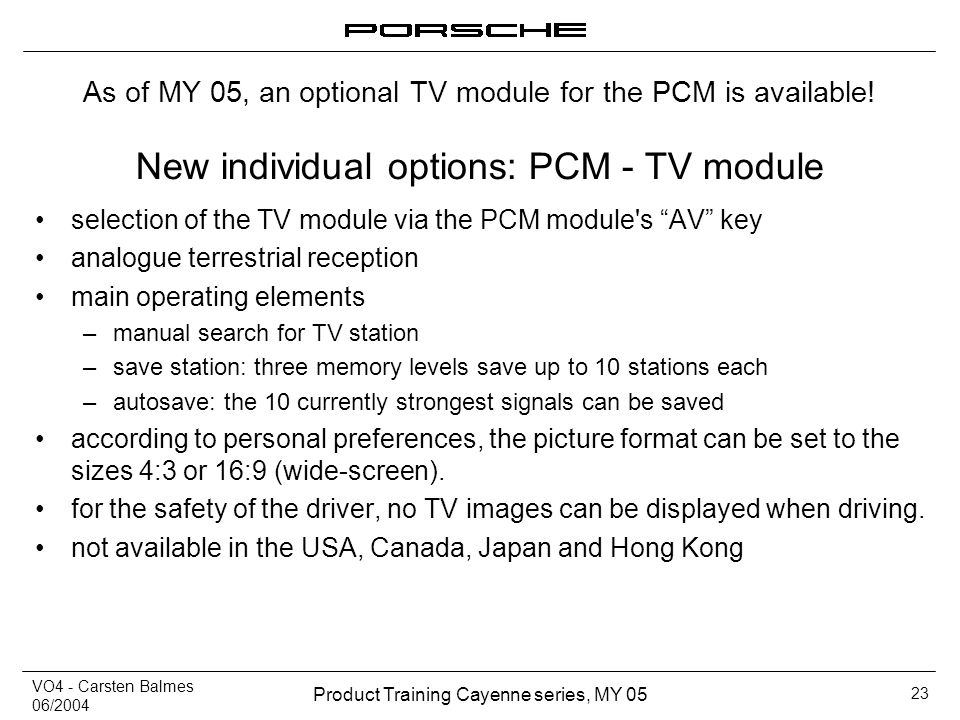 VO4 - Carsten Balmes 06/2004 Product Training Cayenne series, MY 05 23 New individual options: PCM - TV module selection of the TV module via the PCM