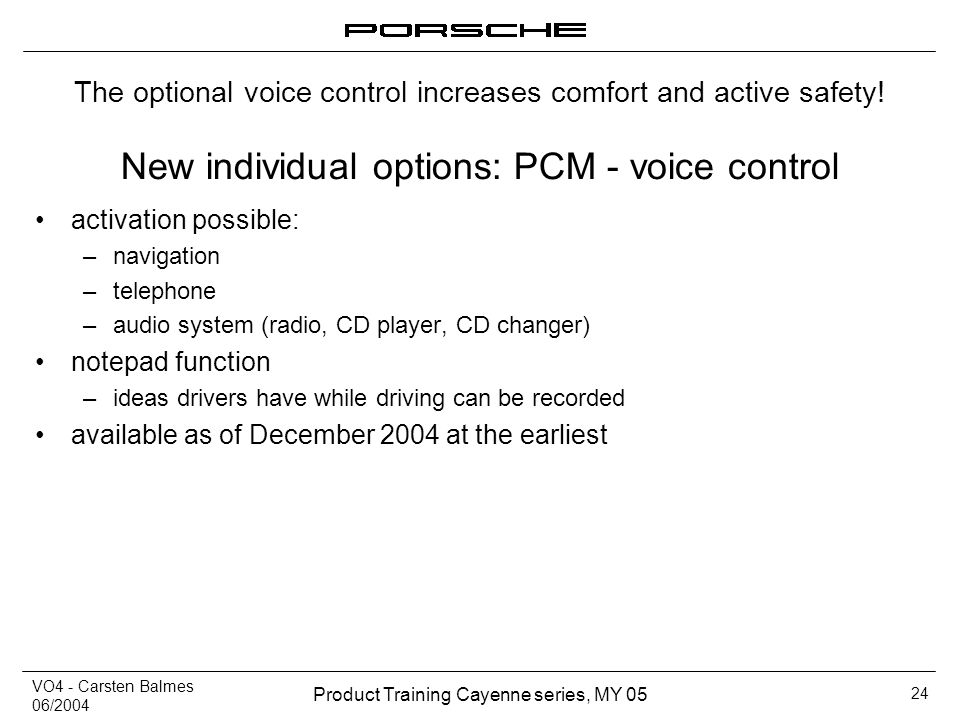 VO4 - Carsten Balmes 06/2004 Product Training Cayenne series, MY 05 24 New individual options: PCM - voice control activation possible: –navigation –t