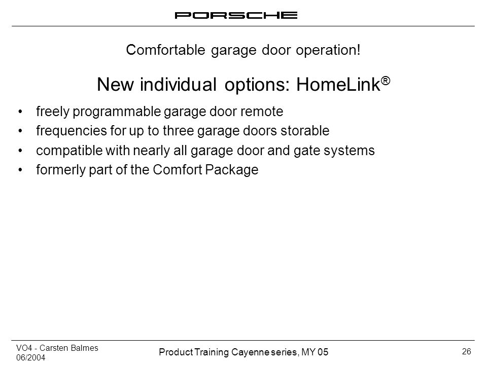VO4 - Carsten Balmes 06/2004 Product Training Cayenne series, MY 05 26 New individual options: HomeLink ® freely programmable garage door remote frequ