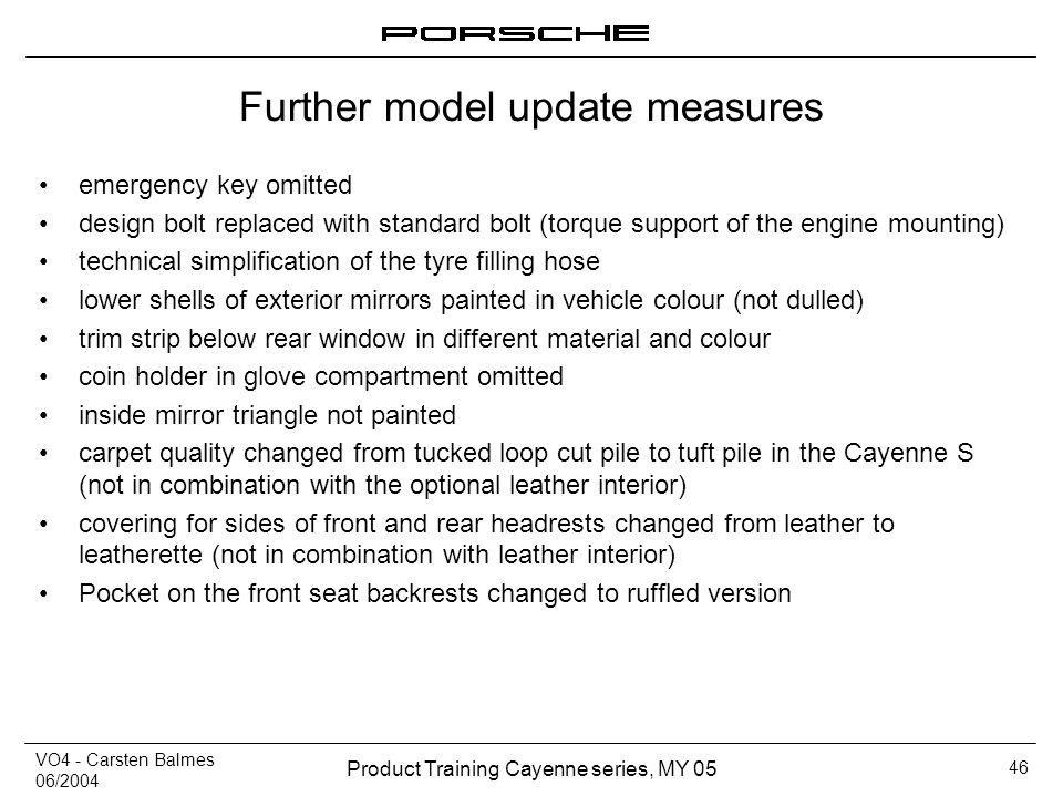 VO4 - Carsten Balmes 06/2004 Product Training Cayenne series, MY 05 46 Further model update measures emergency key omitted design bolt replaced with s