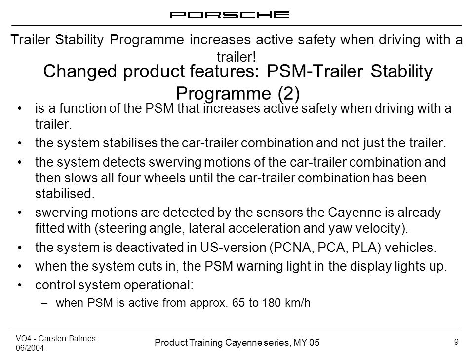 VO4 - Carsten Balmes 06/2004 Product Training Cayenne series, MY 05 9 Changed product features: PSM-Trailer Stability Programme (2) is a function of t