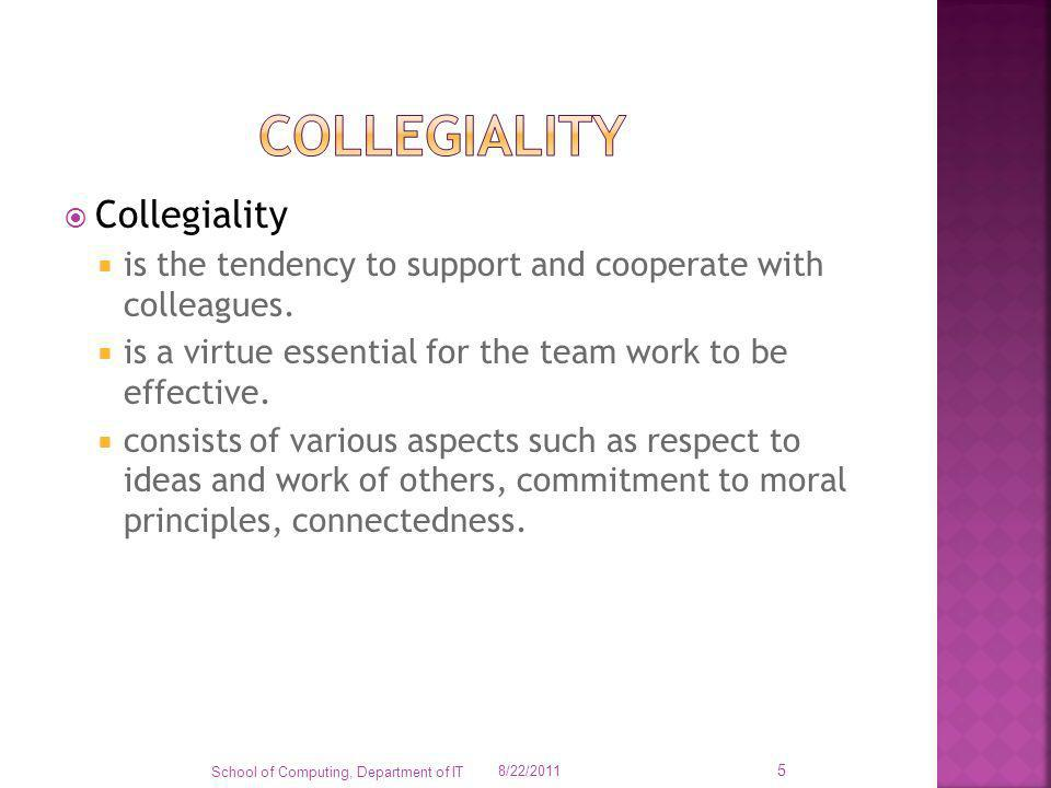 Collegiality is the tendency to support and cooperate with colleagues. is a virtue essential for the team work to be effective. consists of various as