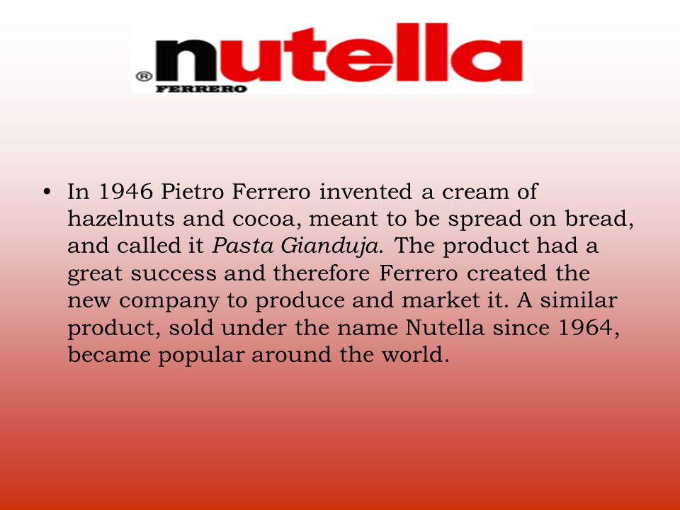 In 1946 Pietro Ferrero invented a cream of hazelnuts and cocoa, meant to be spread on bread, and called it Pasta Gianduja. The product had a great suc