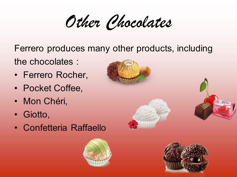 Other Chocolates Ferrero produces many other products, including the chocolates : Ferrero Rocher, Pocket Coffee, Mon Chéri, Giotto, Confetteria Raffae