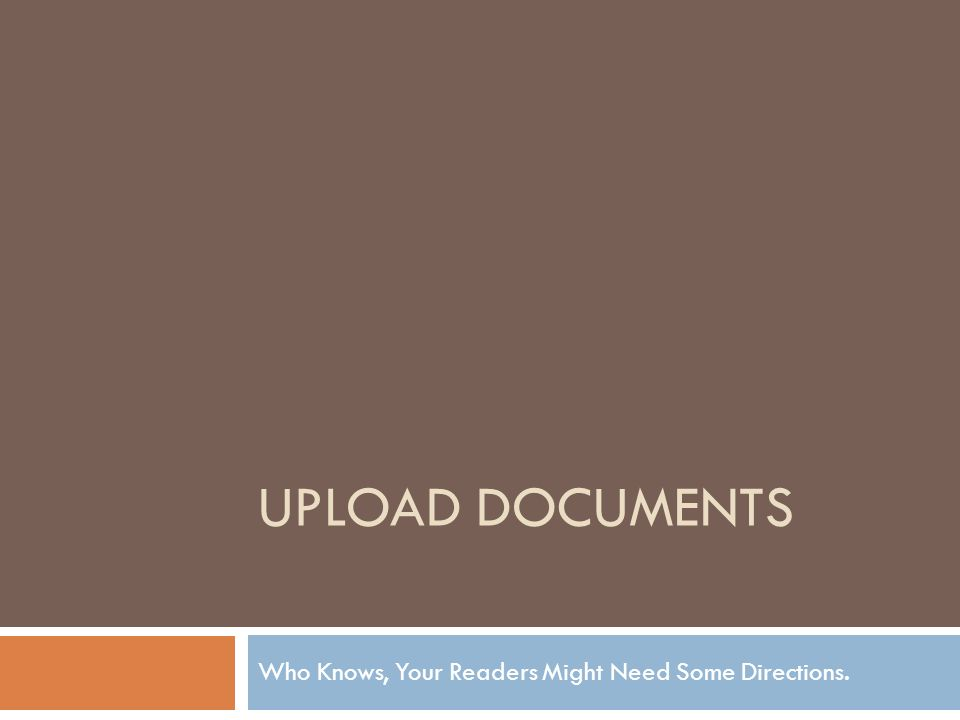 UPLOAD DOCUMENTS Who Knows, Your Readers Might Need Some Directions.