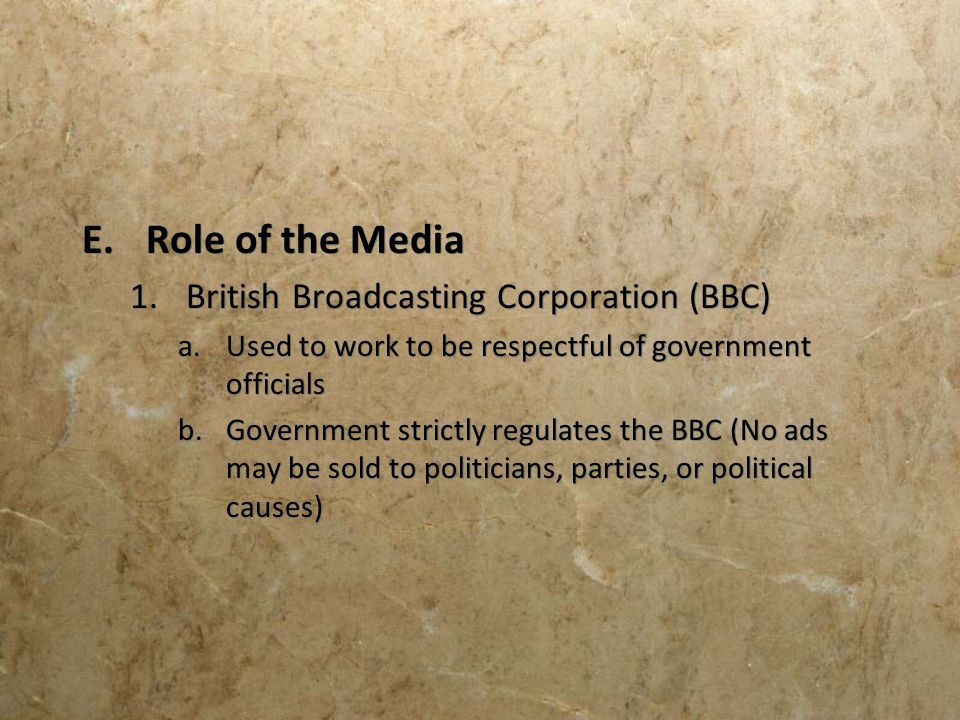 E.Role of the Media 1.British Broadcasting Corporation (BBC) a.Used to work to be respectful of government officials b.Government strictly regulates t