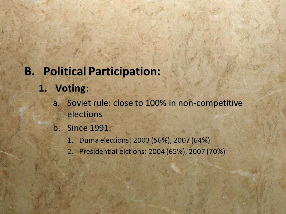 B.Political Participation: 1.Voting: a.Soviet rule: close to 100% in non-competitive elections b.Since 1991: 1.Duma elections: 2003 (56%), 2007 (64%)