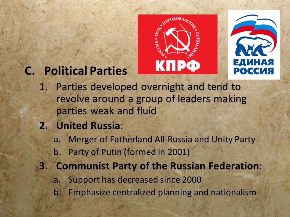 C.Political Parties 1.Parties developed overnight and tend to revolve around a group of leaders making parties weak and fluid 2.United Russia: a.Merge