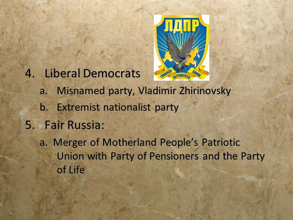 4.Liberal Democrats a.Misnamed party, Vladimir Zhirinovsky b.Extremist nationalist party 5.Fair Russia: a. Merger of Motherland Peoples Patriotic Unio