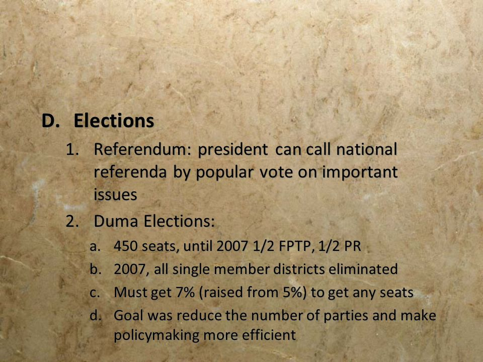 D.Elections 1.Referendum: president can call national referenda by popular vote on important issues 2.Duma Elections: a.450 seats, until 2007 1/2 FPTP
