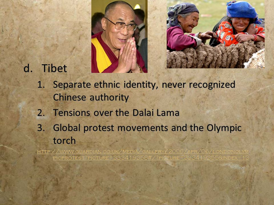 d.Tibet 1.Separate ethnic identity, never recognized Chinese authority 2.Tensions over the Dalai Lama 3.Global protest movements and the Olympic torch