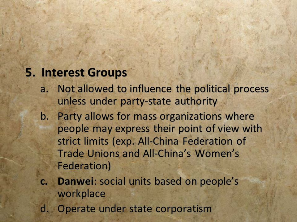 5. Interest Groups a.Not allowed to influence the political process unless under party-state authority b.Party allows for mass organizations where peo