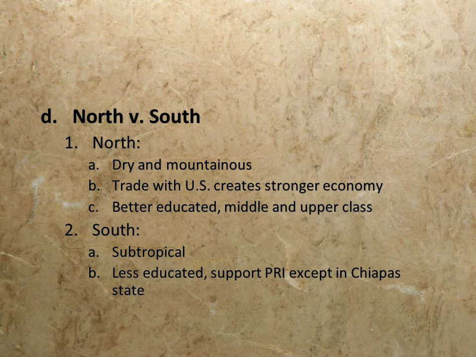 d.North v. South 1.North: a.Dry and mountainous b.Trade with U.S. creates stronger economy c.Better educated, middle and upper class 2.South: a.Subtro