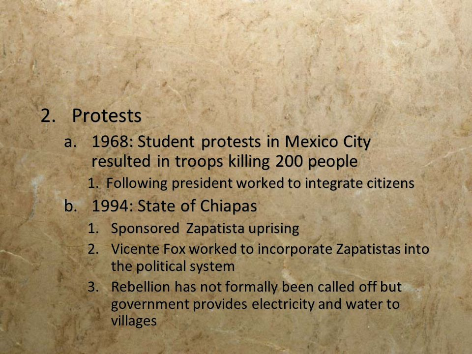 2.Protests a.1968: Student protests in Mexico City resulted in troops killing 200 people 1. Following president worked to integrate citizens b.1994: S