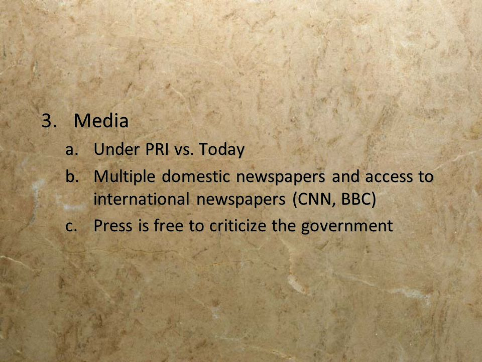 3.Media a.Under PRI vs. Today b.Multiple domestic newspapers and access to international newspapers (CNN, BBC) c.Press is free to criticize the govern
