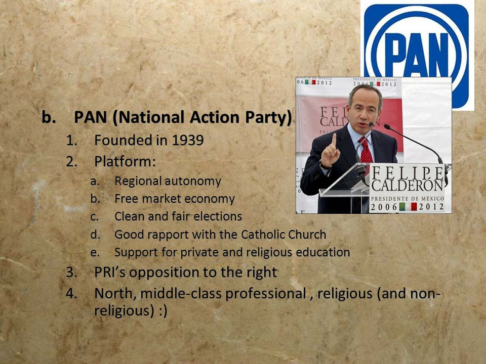 b.PAN (National Action Party) 1.Founded in 1939 2.Platform: a.Regional autonomy b.Free market economy c.Clean and fair elections d.Good rapport with t