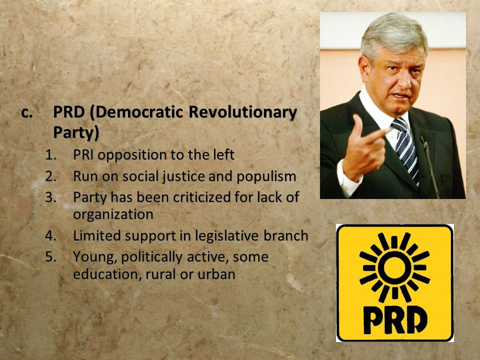 c.PRD (Democratic Revolutionary Party) 1.PRI opposition to the left 2.Run on social justice and populism 3.Party has been criticized for lack of organ