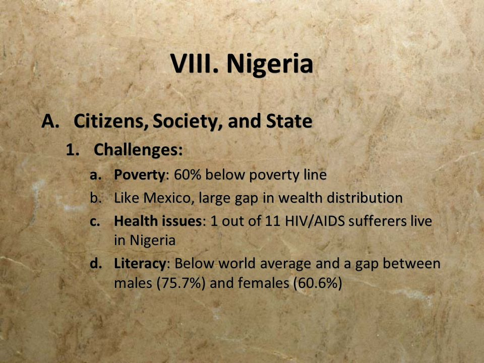 VIII. Nigeria A.Citizens, Society, and State 1.Challenges: a.Poverty: 60% below poverty line b.Like Mexico, large gap in wealth distribution c.Health