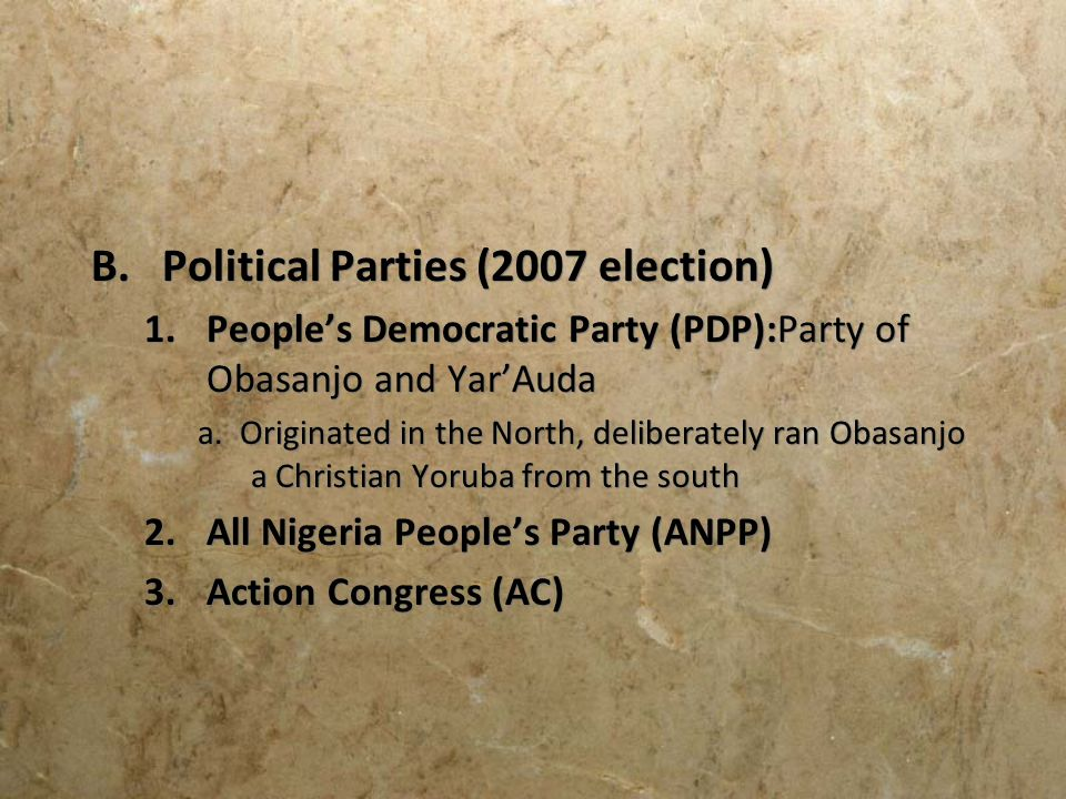 B.Political Parties (2007 election) 1.Peoples Democratic Party (PDP):Party of Obasanjo and YarAuda a. Originated in the North, deliberately ran Obasan