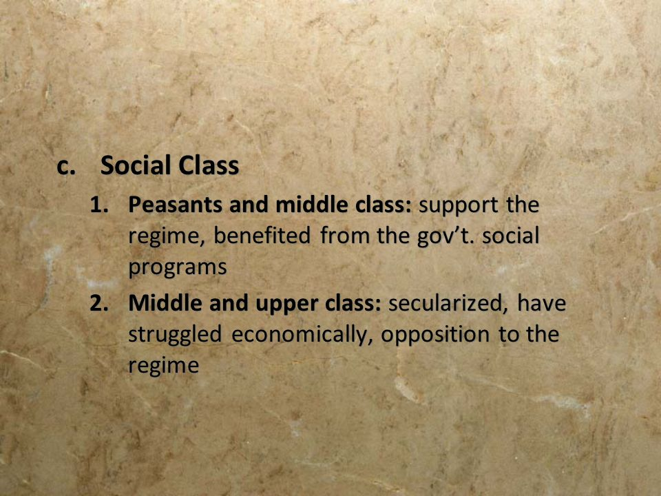 c.Social Class 1.Peasants and middle class: support the regime, benefited from the govt. social programs 2.Middle and upper class: secularized, have s