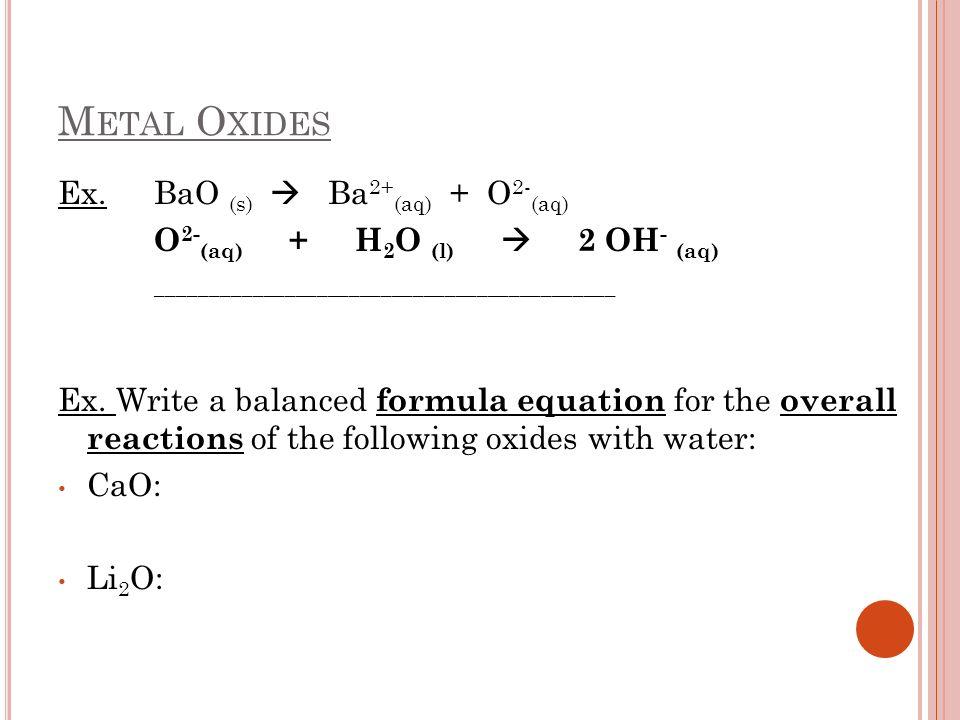 M ETAL O XIDES Ex. BaO (s) Ba 2+ (aq) + O 2- (aq) O 2- (aq) + H 2 O (l) 2 OH - (aq) ___________________________________________ Ex. Write a balanced f