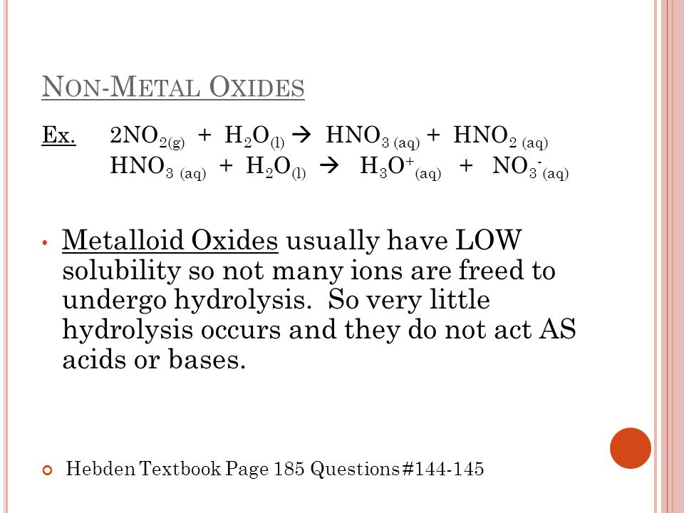 N ON -M ETAL O XIDES Ex. 2NO 2(g) + H 2 O (l) HNO 3 (aq) + HNO 2 (aq) HNO 3 (aq) + H 2 O (l) H 3 O + (aq) + NO 3 - (aq) Metalloid Oxides usually have