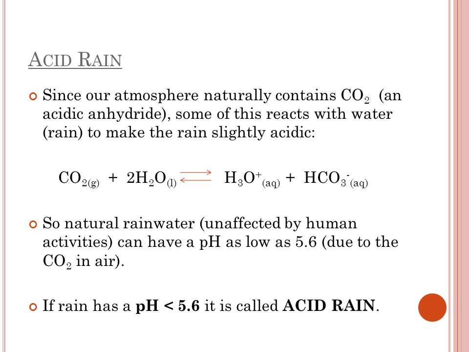A CID R AIN Since our atmosphere naturally contains CO 2 (an acidic anhydride), some of this reacts with water (rain) to make the rain slightly acidic