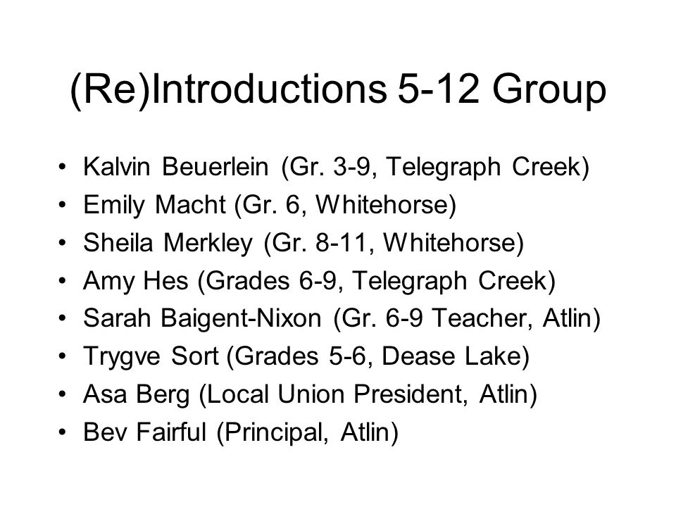 (Re)Introductions 5-12 Group Kalvin Beuerlein (Gr. 3-9, Telegraph Creek) Emily Macht (Gr. 6, Whitehorse) Sheila Merkley (Gr. 8-11, Whitehorse) Amy Hes