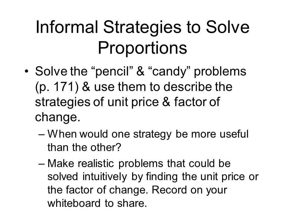 Informal Strategies to Solve Proportions Solve the pencil & candy problems (p. 171) & use them to describe the strategies of unit price & factor of ch