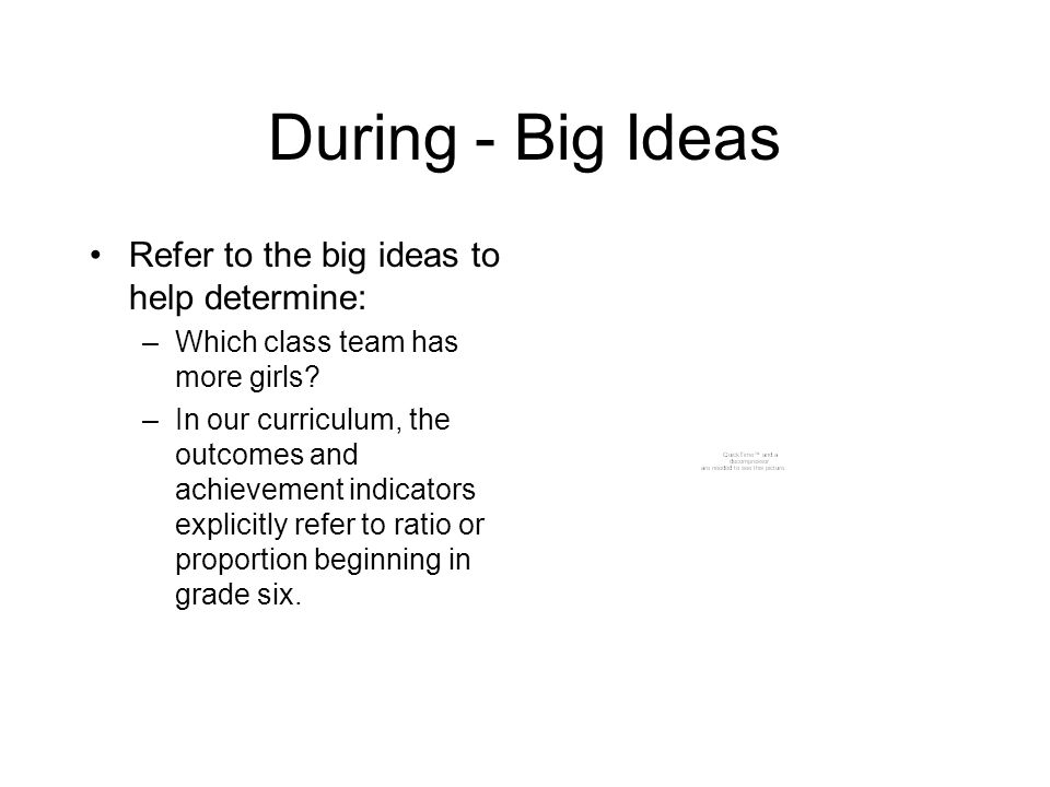 During - Big Ideas Refer to the big ideas to help determine: –Which class team has more girls? –In our curriculum, the outcomes and achievement indica