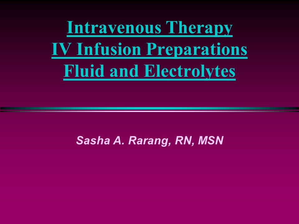 Intravenous Therapy IV Infusion Preparations Fluid and Electrolytes Sasha A. Rarang, RN, MSN