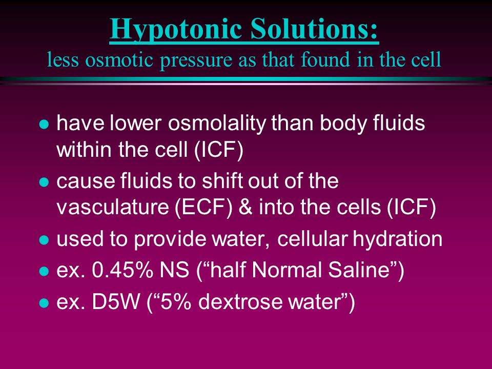 Hypotonic Solutions: less osmotic pressure as that found in the cell l have lower osmolality than body fluids within the cell (ICF) l cause fluids to