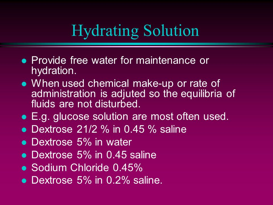 Hydrating Solution l Provide free water for maintenance or hydration. l When used chemical make-up or rate of administration is adjuted so the equilib