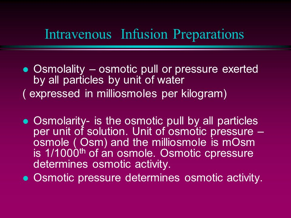 Intravenous Infusion Preparations l Osmolality – osmotic pull or pressure exerted by all particles by unit of water ( expressed in milliosmoles per ki