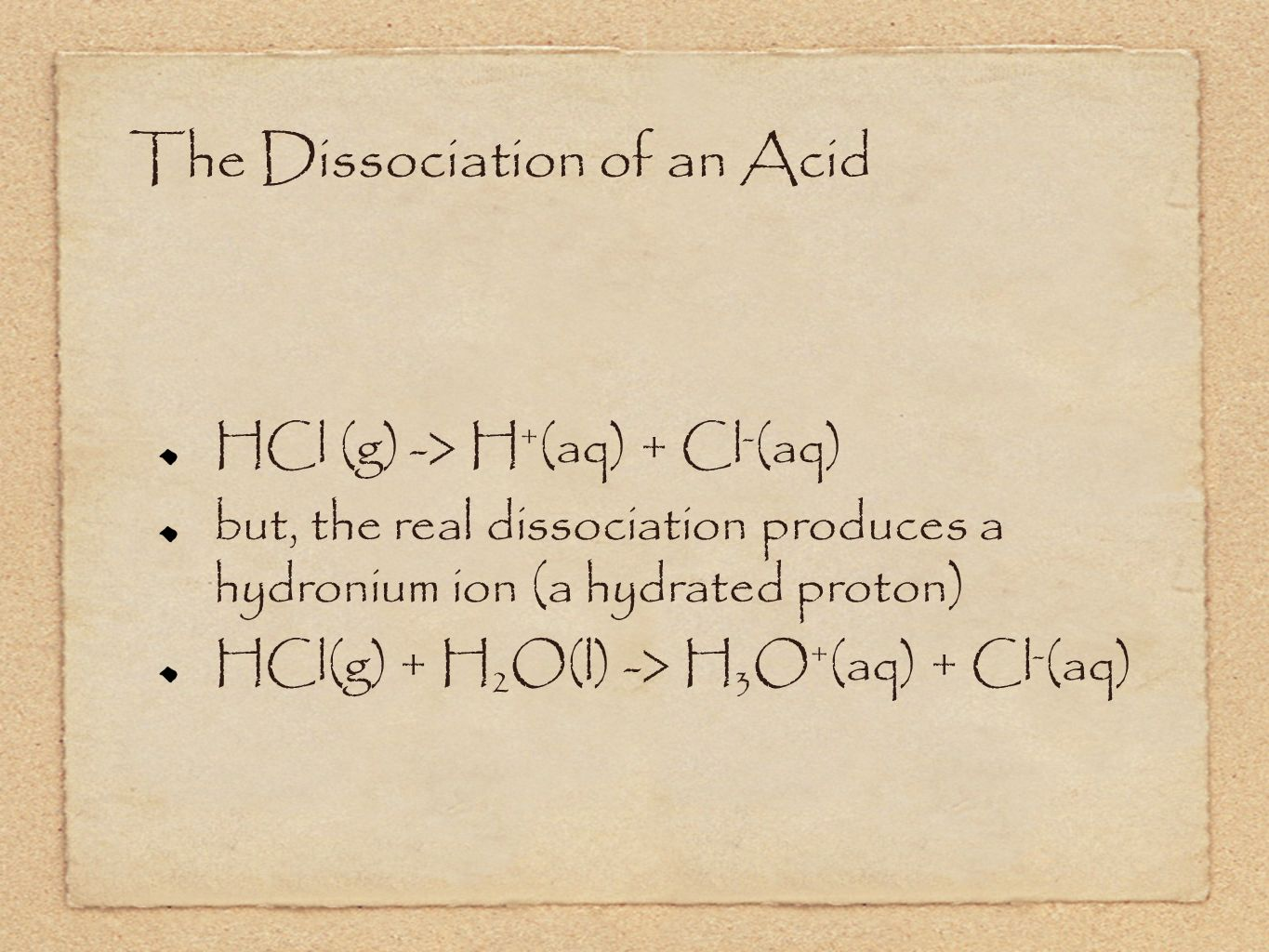 The Dissociation of an Acid HCl (g) -> H + (aq) + Cl - (aq) but, the real dissociation produces a hydronium ion (a hydrated proton) HCl(g) + H 2 O(l) -> H 3 O + (aq) + Cl - (aq)