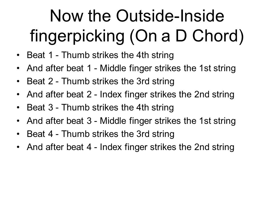 Now the Outside-Inside fingerpicking (On a D Chord) Beat 1 - Thumb strikes the 4th string And after beat 1 - Middle finger strikes the 1st string Beat