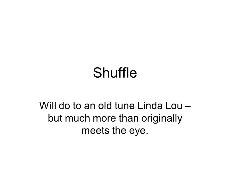 Shuffle Will do to an old tune Linda Lou – but much more than originally meets the eye.