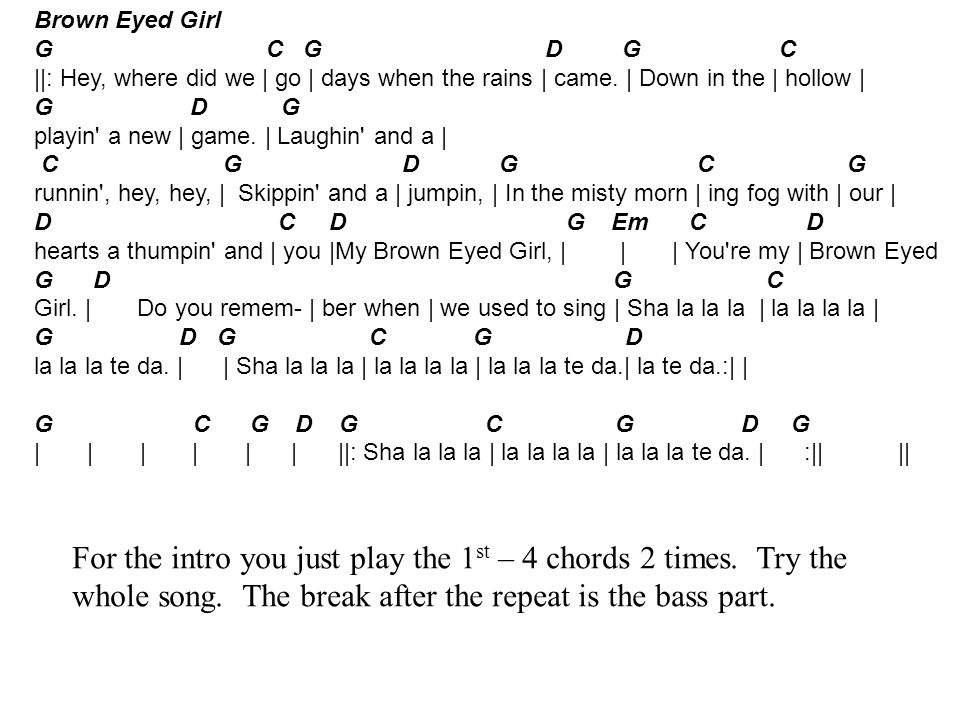 Brown Eyed Girl G C G D G C ||: Hey, where did we | go | days when the rains | came. | Down in the | hollow | G D G playin' a new | game. | Laughin' a