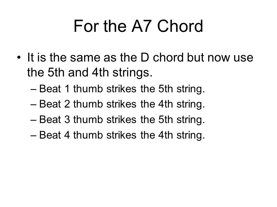 For the A7 Chord It is the same as the D chord but now use the 5th and 4th strings. –Beat 1 thumb strikes the 5th string. –Beat 2 thumb strikes the 4t