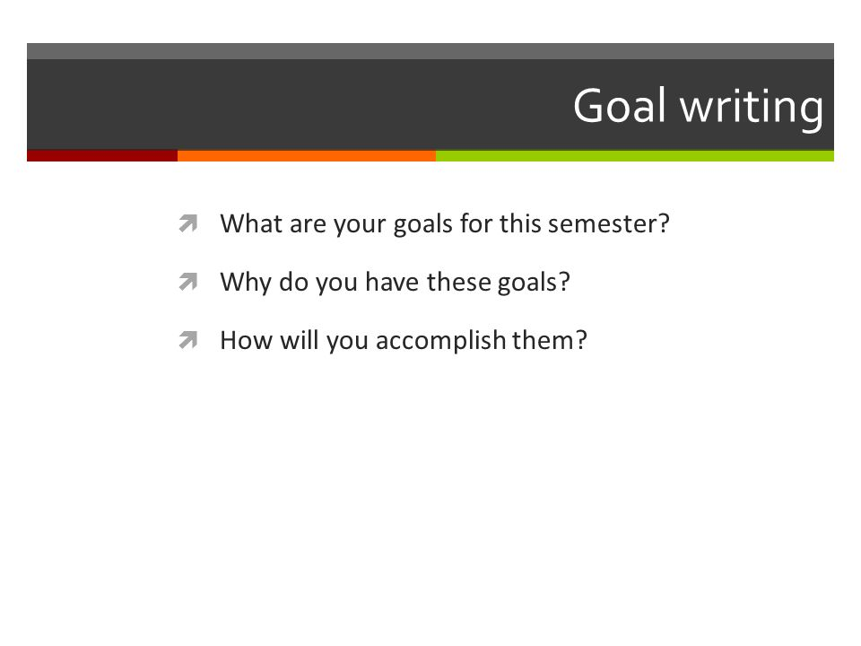 What are your goals for this semester Why do you have these goals How will you accomplish them