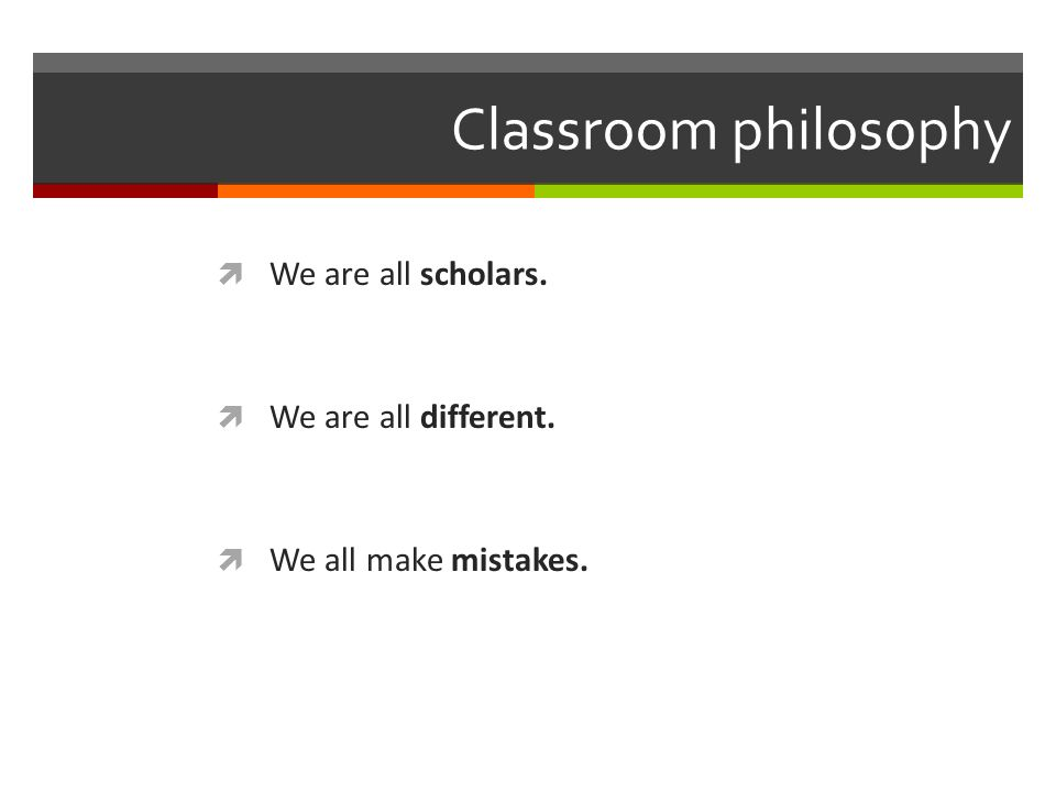 Classroom philosophy We are all scholars. We are all different. We all make mistakes.