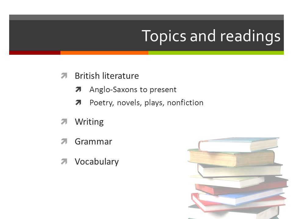 Topics and readings British literature Anglo-Saxons to present Poetry, novels, plays, nonfiction Writing Grammar Vocabulary