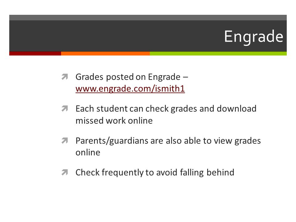 Engrade Grades posted on Engrade –     Each student can check grades and download missed work online Parents/guardians are also able to view grades online Check frequently to avoid falling behind