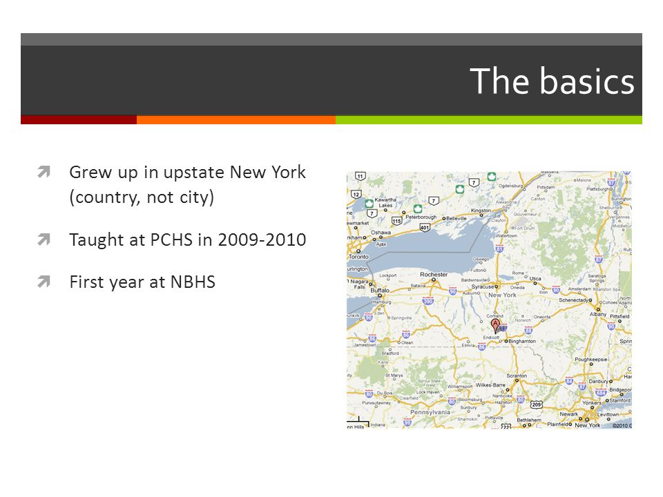 The basics Grew up in upstate New York (country, not city) Taught at PCHS in First year at NBHS